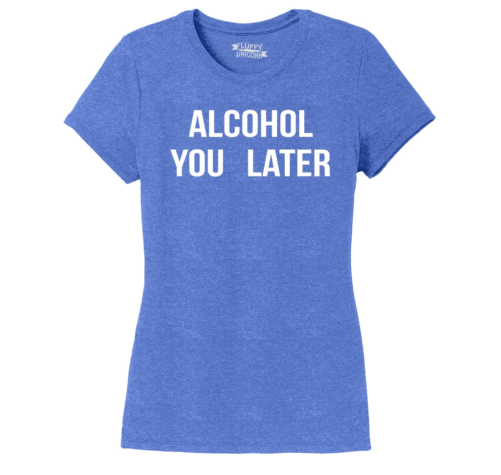 Alcohol You Later Ladies Short Sleeve Tri-Blend Shirt