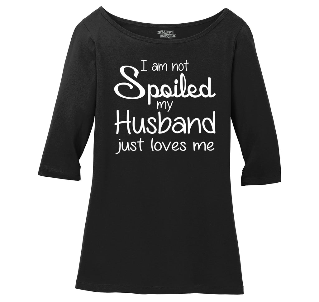 I'm Not Spoiled My Husband Loves Me Ladies Wide Neck 3/4 Sleeve Tee