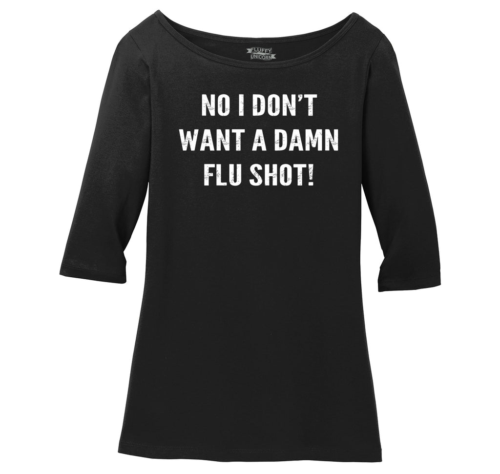 No I Don't Want  A Flu Shot Ladies Wide Neck 3/4 Sleeve Tee