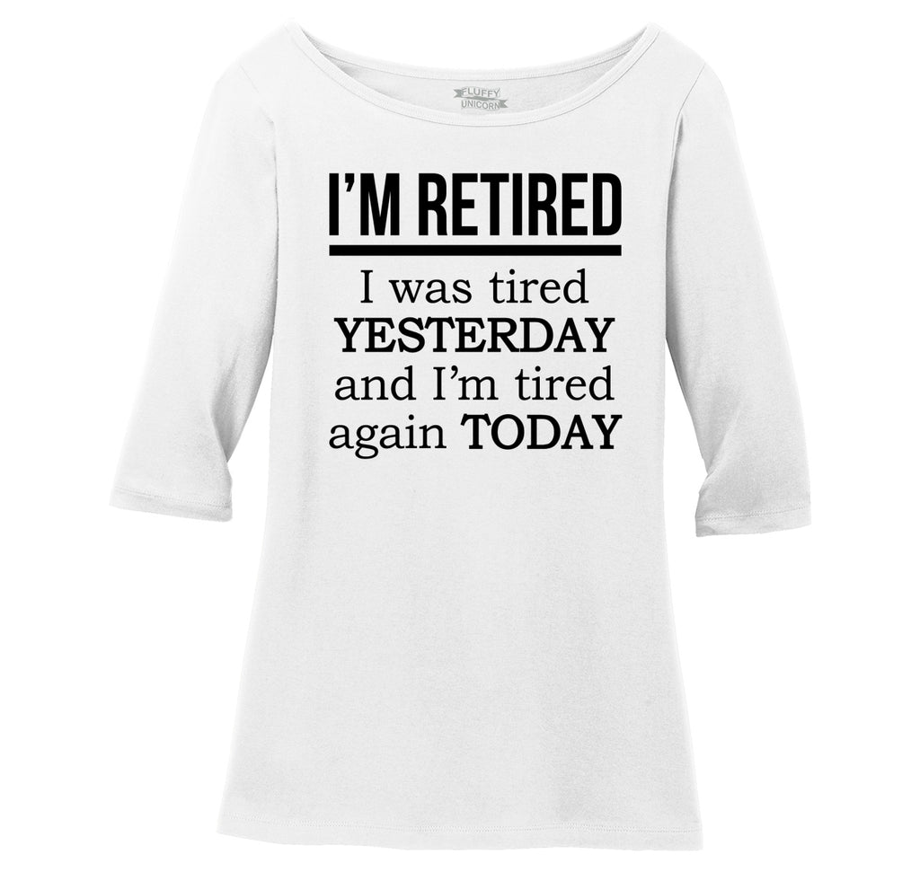 I'm Retired Tired Yesterday Tired Again Today Ladies Wide Neck 3/4 Sleeve Tee