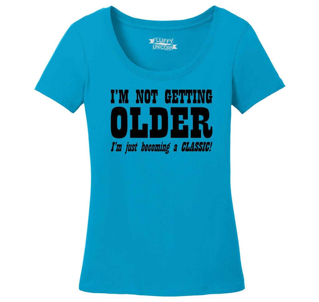 I'm Not Getting Older Becoming Classic Ladies Scoop Neck Tee
