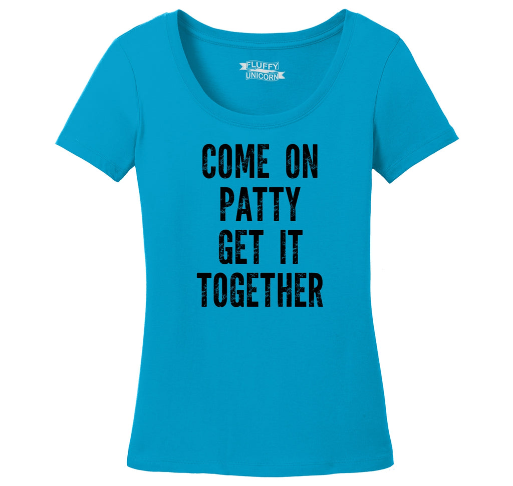 Come On Patty Get It Together Ladies Scoop Neck Tee