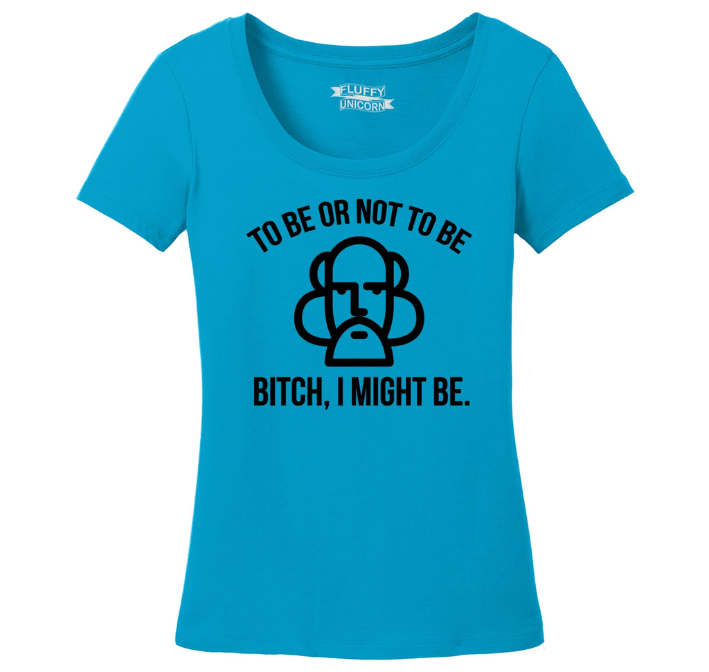 To Be Or Not To Be Bitch I Might Be Ladies Scoop Neck Tee