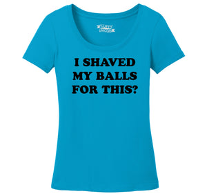 I Shaved My Balls For This? Ladies Scoop Neck Tee