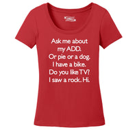 Ask Me About My ADD Dog Rock TV Hi Ladies Scoop Neck Tee