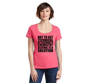 Not To Get Technical Alcohol Is A Solution Ladies Scoop Neck Tee