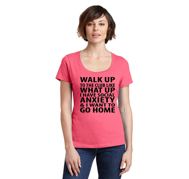 Walk Up To The Club Like What Up I Want To Go Home Ladies Scoop Neck Tee