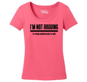 I'm Not Arguing I'm Simply Explaining Why I'm Right Ladies Scoop Neck Tee