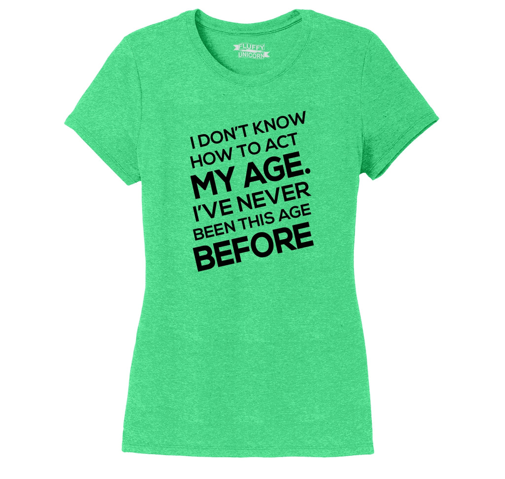 I Don't Know How To Act My Age Ladies Short Sleeve Tri-Blend Shirt