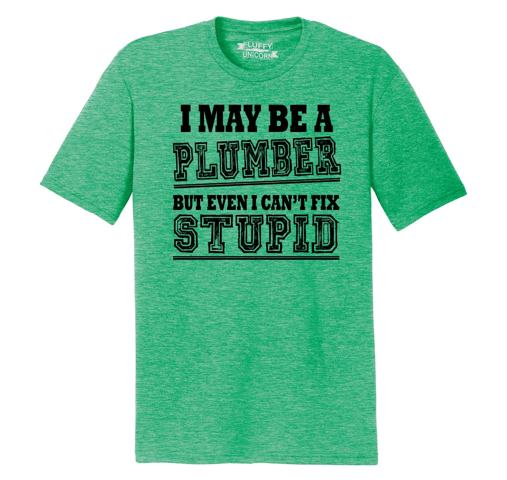 I May Be A Plumber But Even I Can't Fix Stupid Funny Gift Shirt Mens Short Sleeve Tri-Blend Shirt