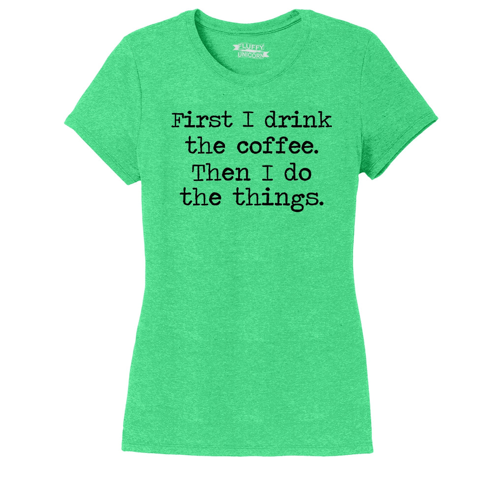 First I Drink Coffee Then I Do Stuff Ladies Short Sleeve Tri-Blend Shirt
