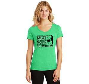 Once You Have My Meat In Your Mouth You'll Want To Swallow Ladies Tri-Blend V-Neck Tee Shirt