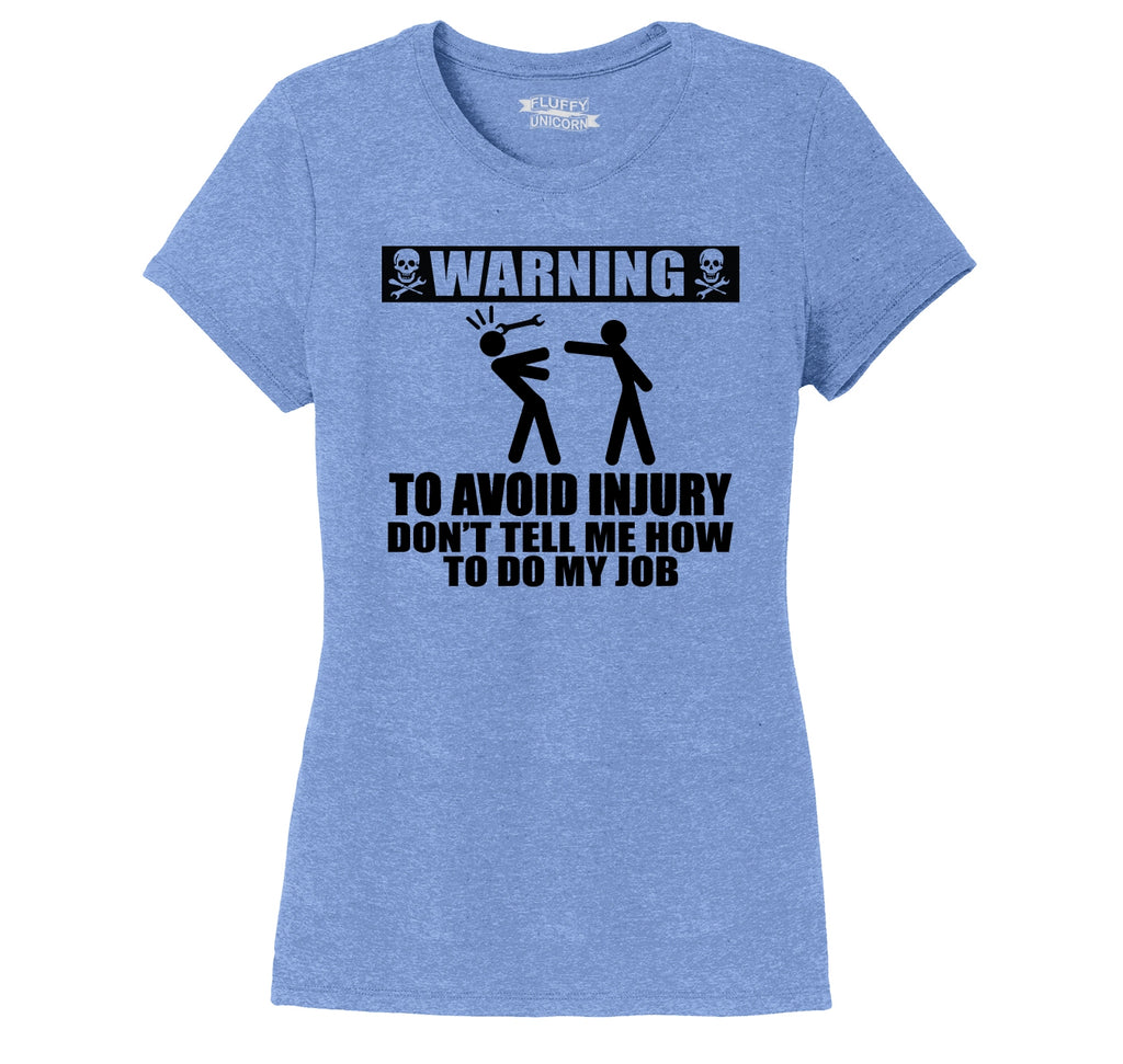 Warning To Avoid Injury Don't Tell Me How To Do My Job Ladies Short Sleeve Tri-Blend Shirt