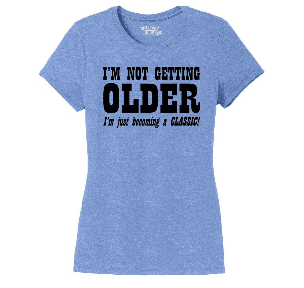 I'm Not Getting Older Becoming Classic Ladies Short Sleeve Tri-Blend Shirt