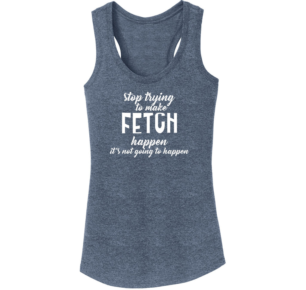 Stop Trying To Make Fetch Happen Ladies Tri-Blend Racerback Tank Top