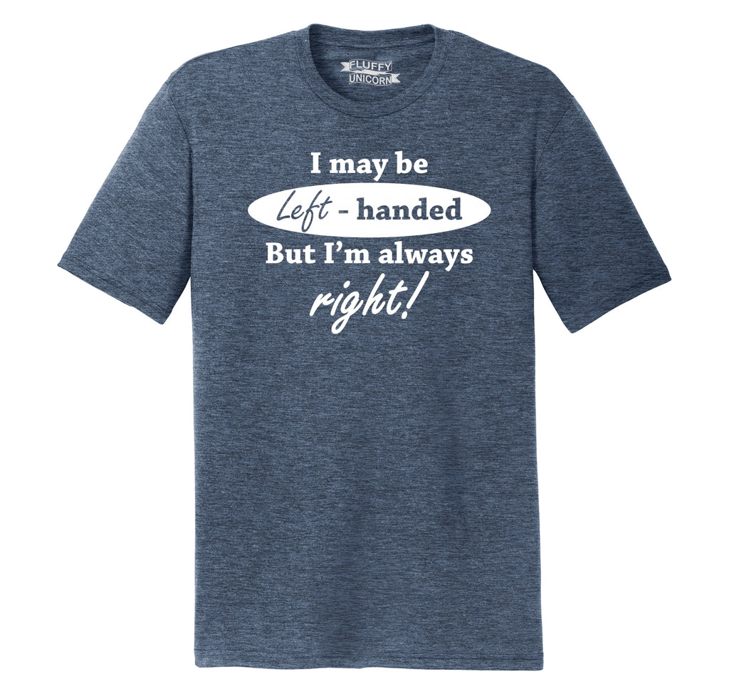 I May Be Left Handed But I'm Always Right Funny Shirt Mens Short Sleeve Tri-Blend Shirt