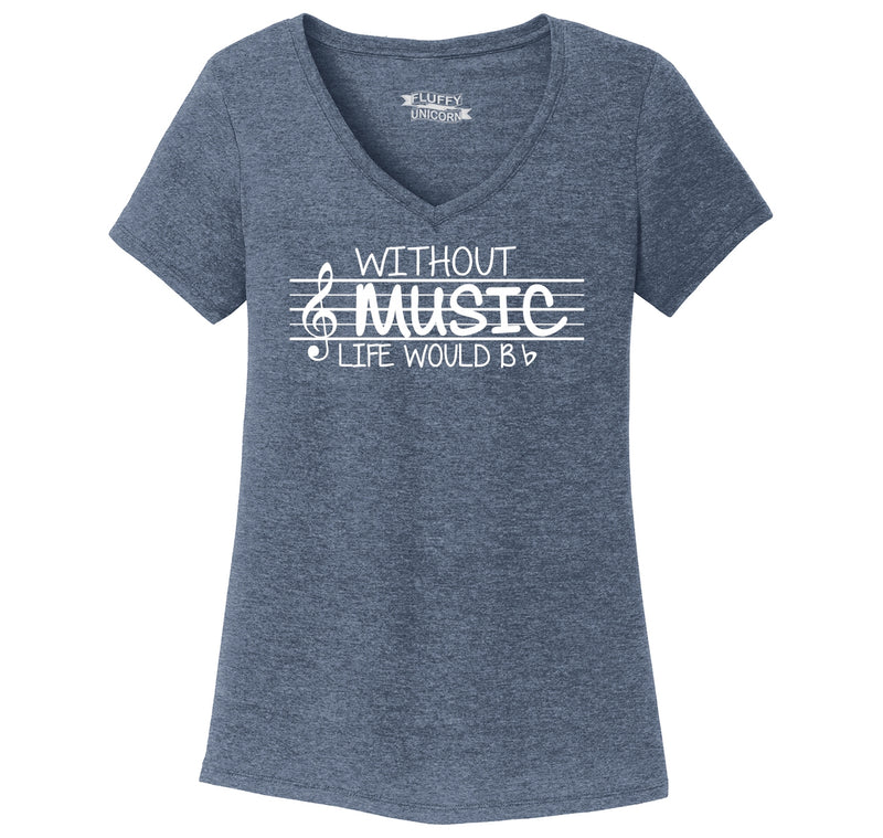 Without Music Life Would Be b Flat Ladies Tri-Blend V-Neck Tee Shirt
