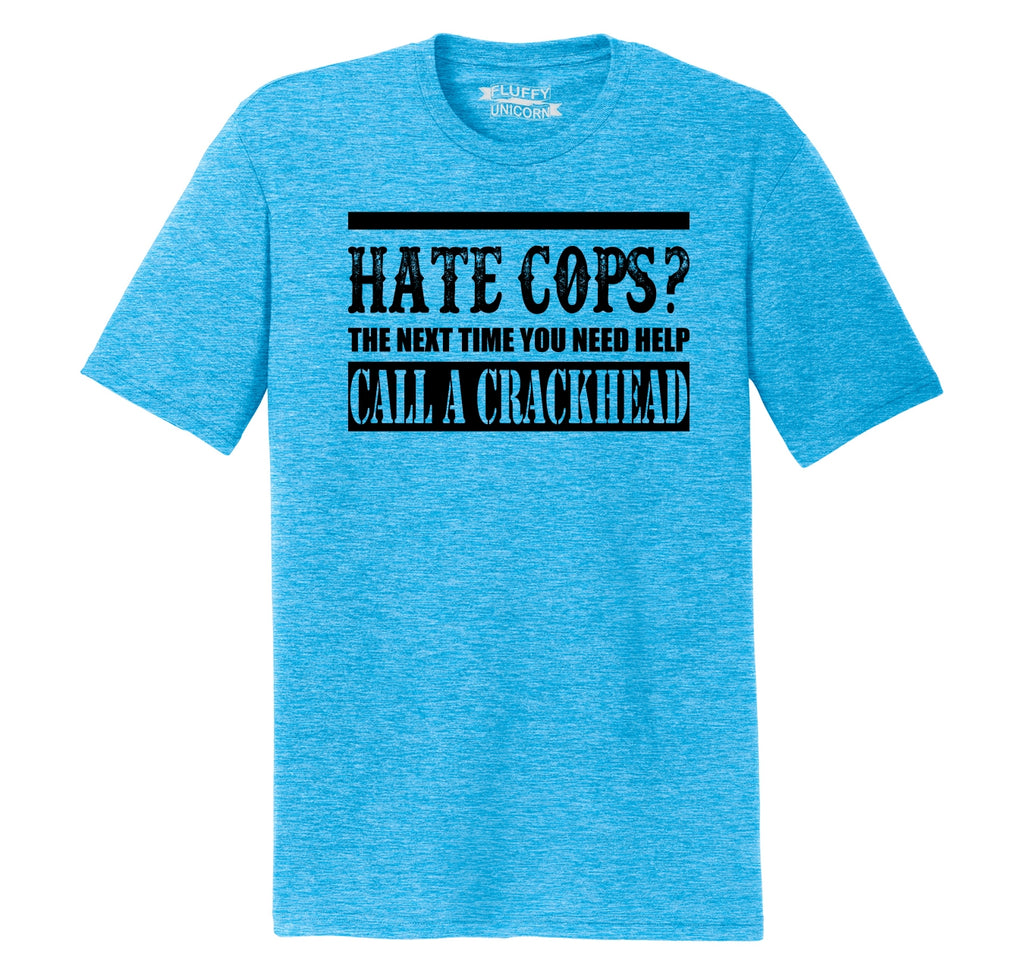 Hate Cops? Next Time You Need Help Call A Crackhead. Mens Short Sleeve Tri-Blend Shirt