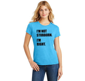 I'm Not Stubborn I'm Right Ladies Short Sleeve Tri-Blend Shirt