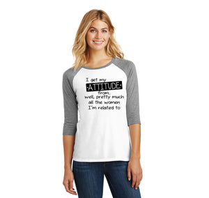 I Get My Attitude From The Women In My Life Ladies Tri-Blend 3/4 Sleeve Raglan
