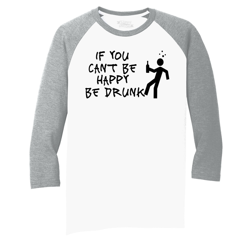 If You Can't Be Happy Be Drunk Mens Tri-Blend 3/4 Sleeve Raglan