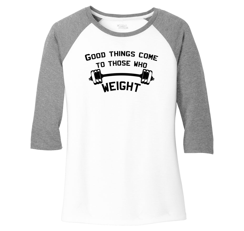 Good Things Come To Those Who Weight Ladies Tri-Blend 3/4 Sleeve Raglan