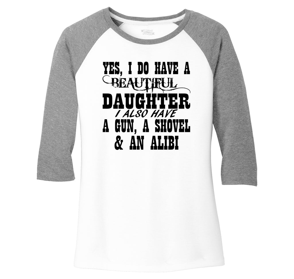 Yes I Do Have A Beautiful Daughter Gun Shovel Alibi Ladies Tri-Blend 3/4 Sleeve Raglan