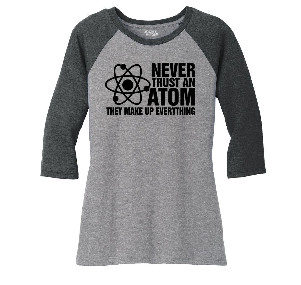 Never Trust An Atom They Make Up Everything Ladies Tri-Blend 3/4 Sleeve Raglan