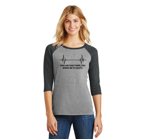 For A Second There You Bored Me To Death Ladies Tri-Blend 3/4 Sleeve Raglan