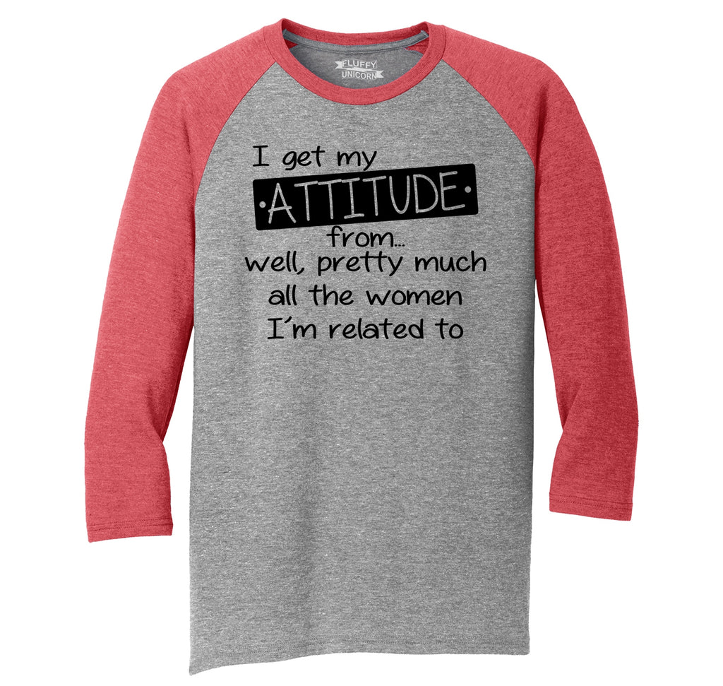 I Get My Attitude From The Women In My Life Mens Tri-Blend 3/4 Sleeve Raglan