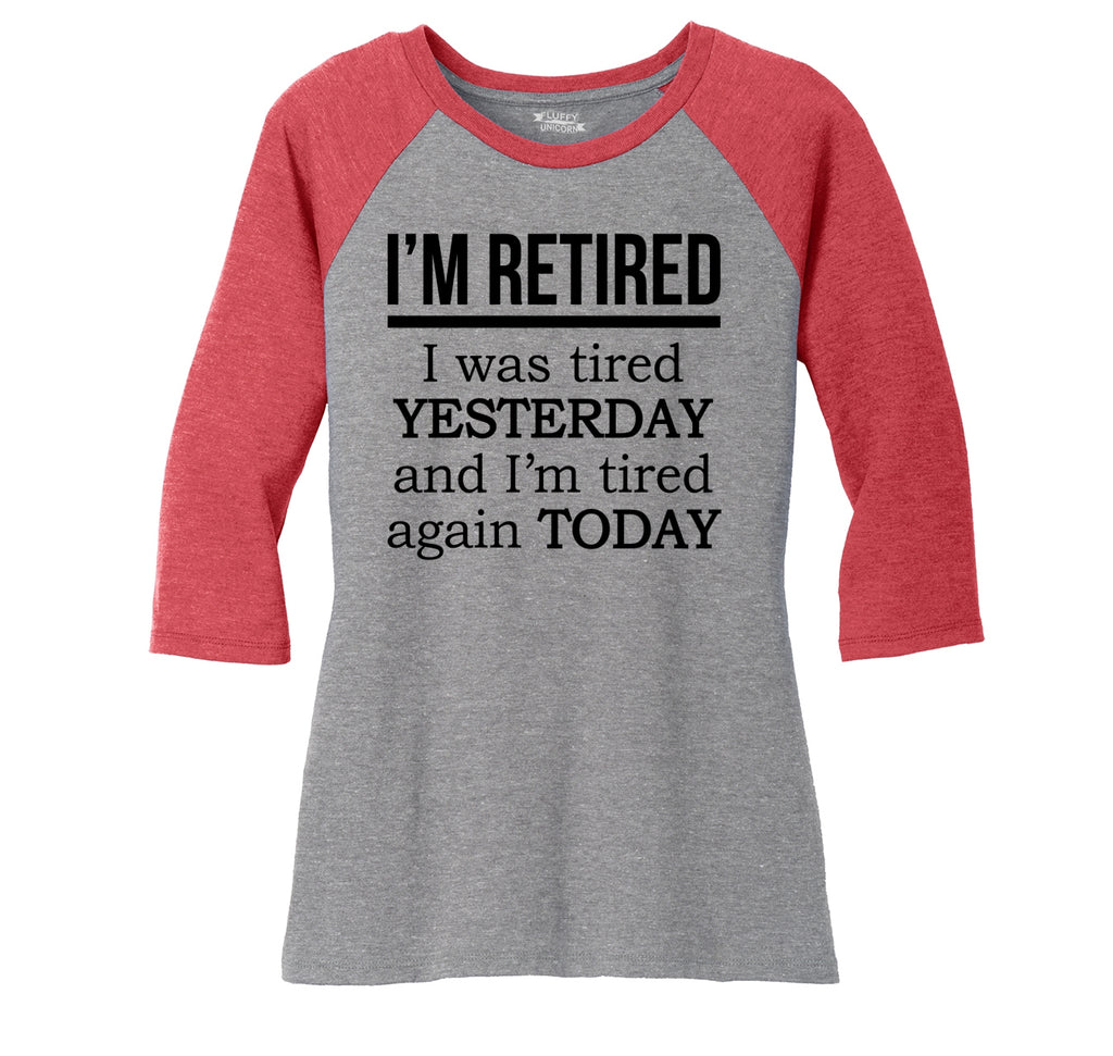I'm Retired Tired Yesterday Tired Again Today Ladies Tri-Blend 3/4 Sleeve Raglan