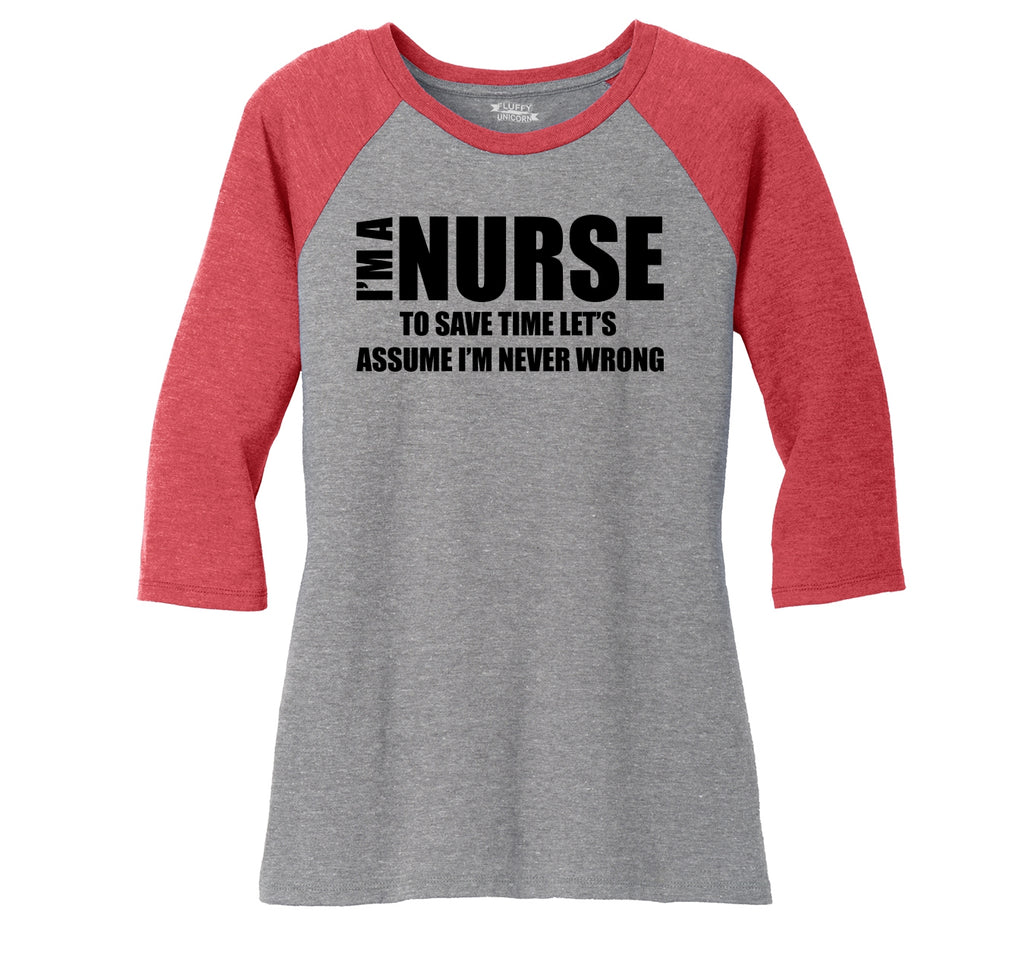 I'm A Nurse Assume I'm Never Wrong Funny Tee Nurse Gift Tee Ladies Tri-Blend 3/4 Sleeve Raglan