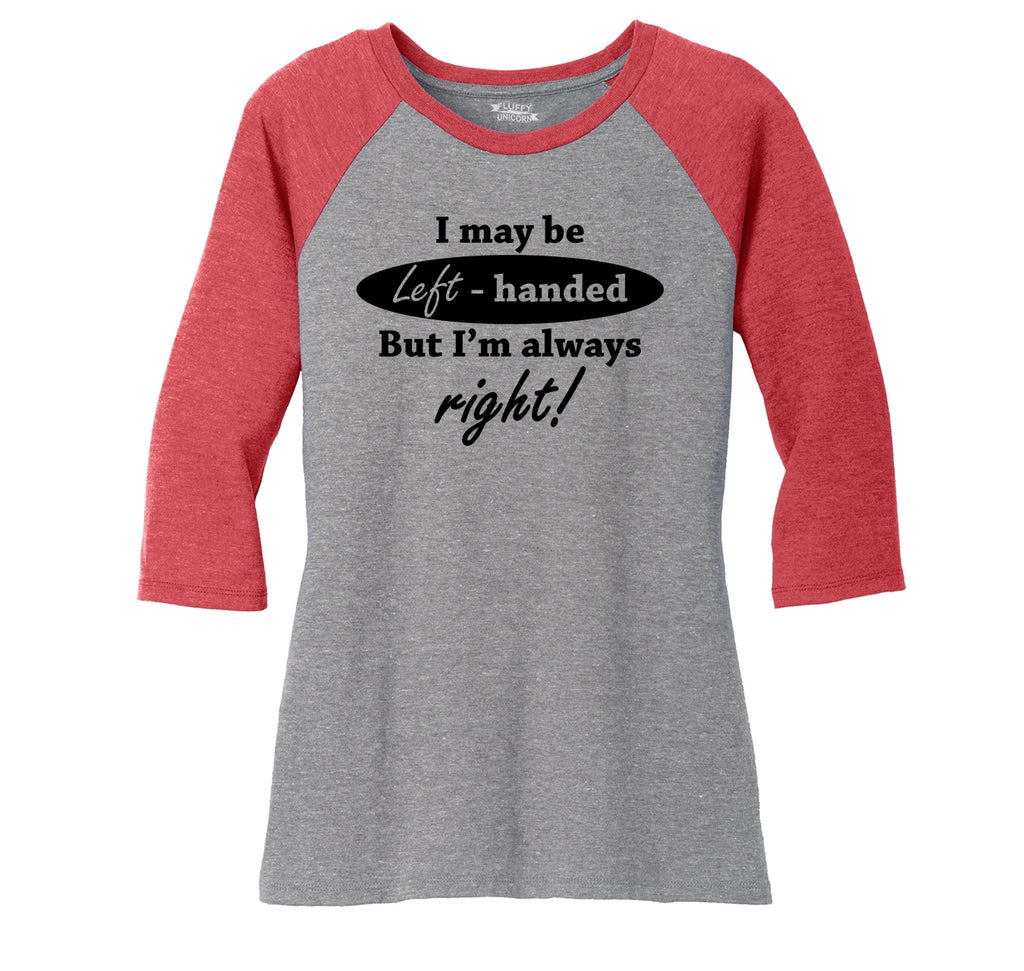 I May Be Left Handed But I'm Always Right Funny Shirt Ladies Tri-Blend 3/4 Sleeve Raglan