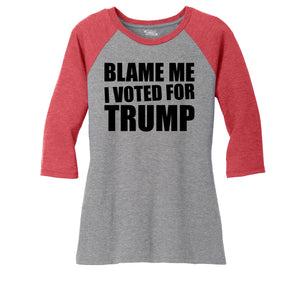 Blame Me I Voted Trump Tee Republican Anti Hillary Political Elections Tee Ladies Tri-Blend 3/4 Sleeve Raglan