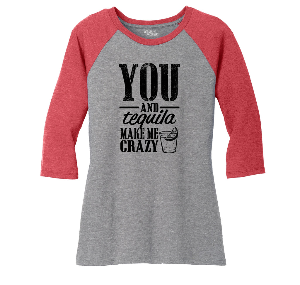 You And Tequila Make Me Crazy Ladies Tri-Blend 3/4 Sleeve Raglan