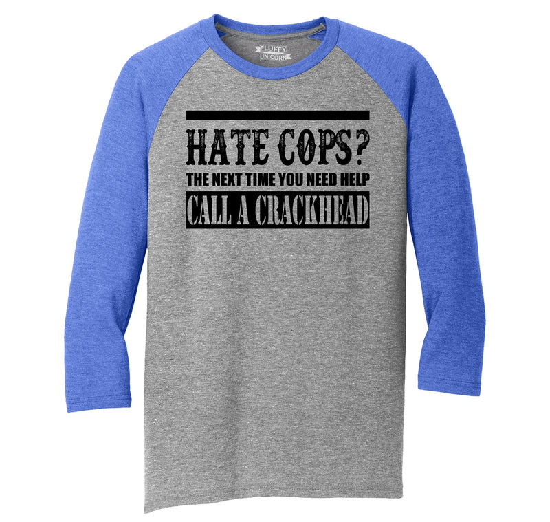 Hate Cops? Next Time You Need Help Call A Crackhead. Mens Tri-Blend 3/4 Sleeve Raglan