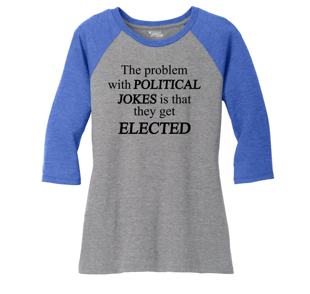 Problem With Political Jokes They Get Elected Ladies Tri-Blend 3/4 Sleeve Raglan
