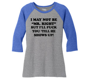 I May Not Be MR Right, But I'll Fuck You Till He Shows Up Ladies Tri-Blend 3/4 Sleeve Raglan