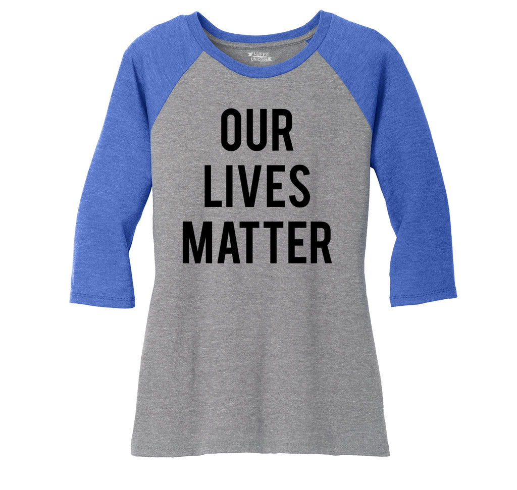 Our Lives Matter T Shirt Racist Police Political Protest Tee Ladies Tri-Blend 3/4 Sleeve Raglan