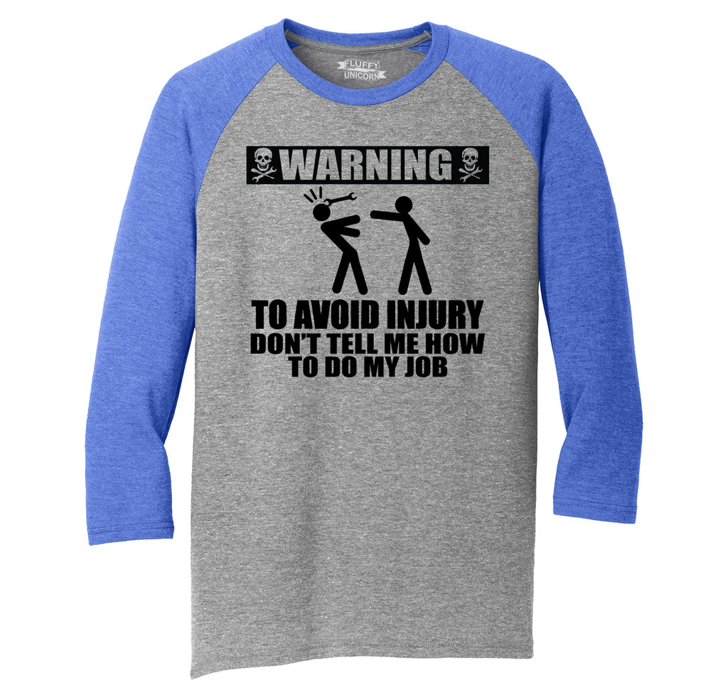 Warning To Avoid Injury Don't Tell Me How To Do My Job Mens Tri-Blend 3/4 Sleeve Raglan
