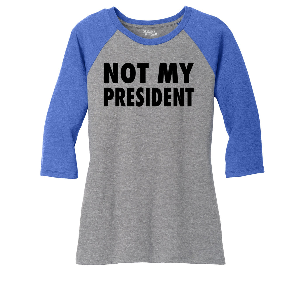 Not My President Tee Anti Trump Protest Political Tee Ladies Tri-Blend 3/4 Sleeve Raglan