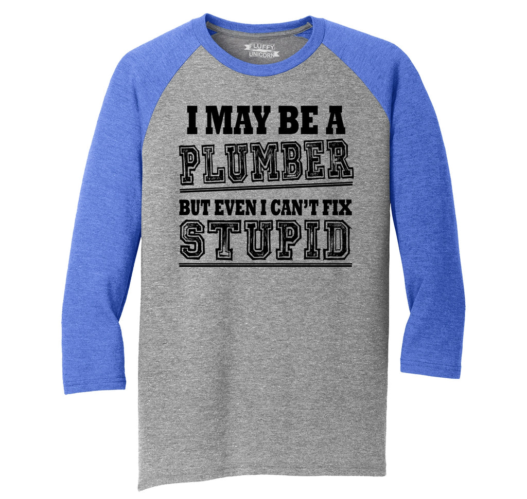 I May Be A Plumber But Even I Can't Fix Stupid Funny Gift Shirt Mens Tri-Blend 3/4 Sleeve Raglan
