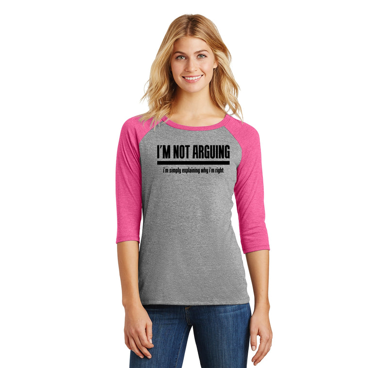I'm Not Arguing I'm Simply Explaining Why I'm Right Ladies Tri-Blend 3/4 Sleeve Raglan