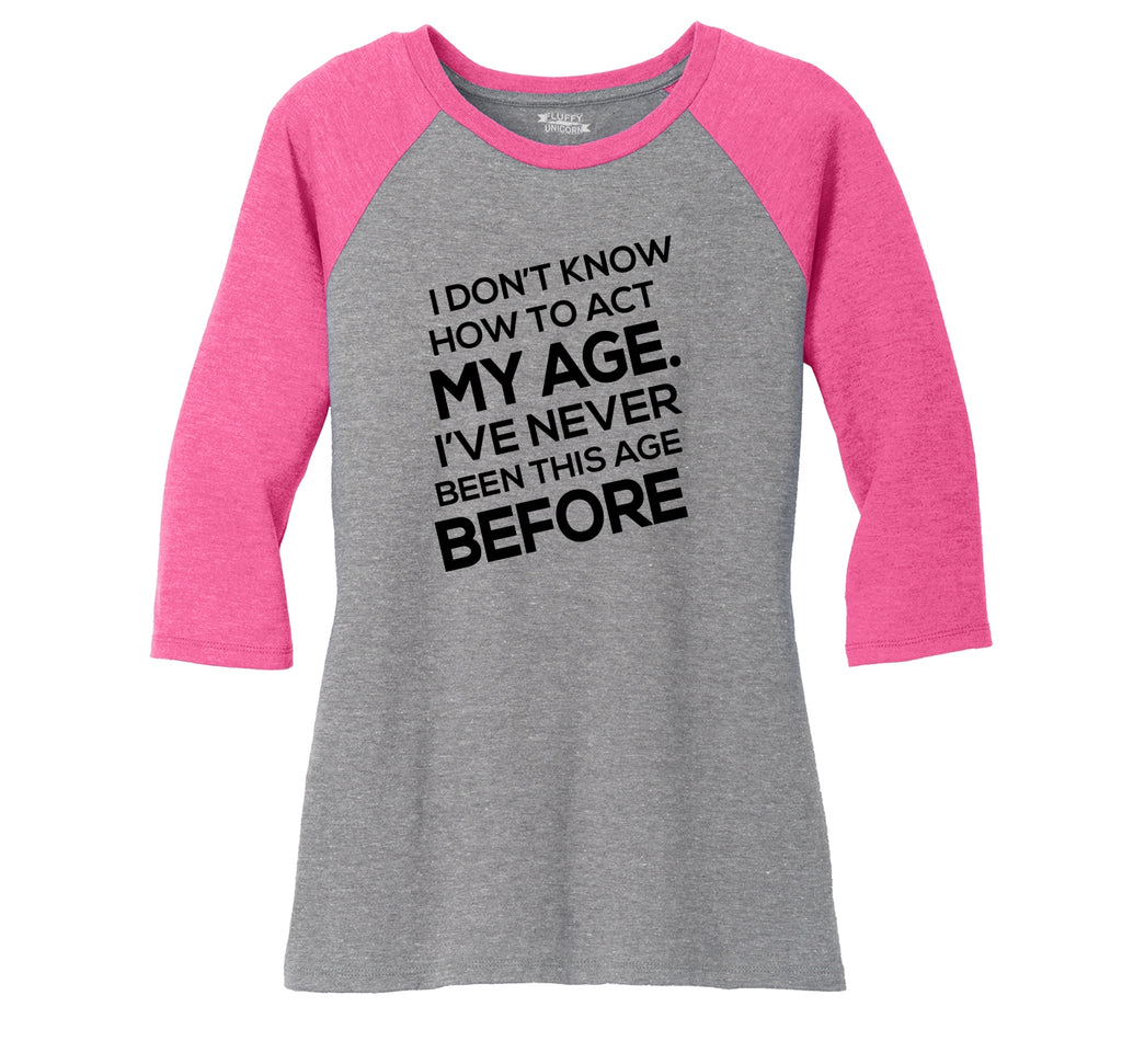 I Don't Know How To Act My Age Ladies Tri-Blend 3/4 Sleeve Raglan