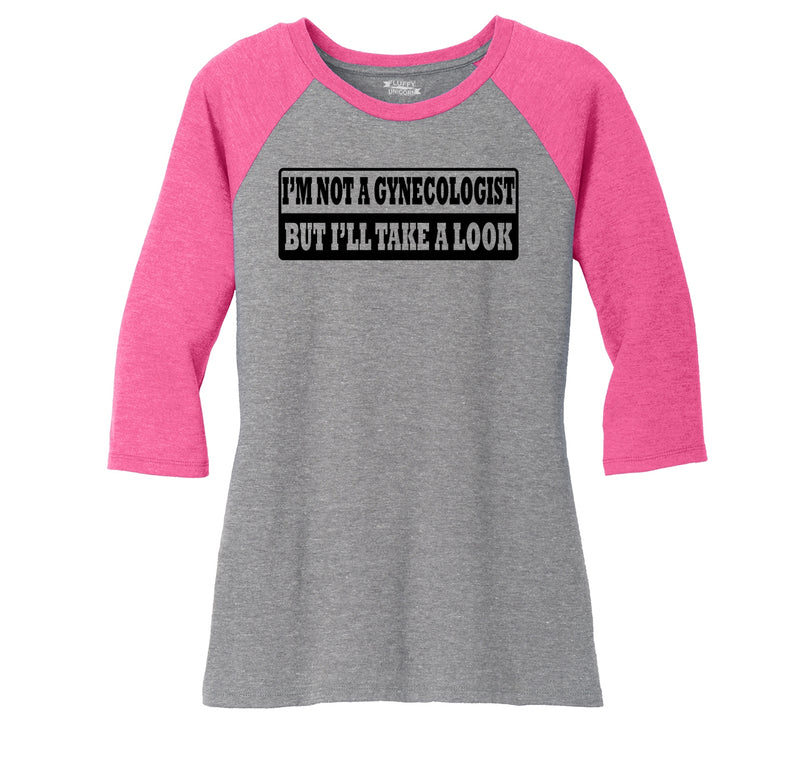 I'm Not A Gynecologist But I'll Take A Look Ladies Tri-Blend 3/4 Sleeve Raglan