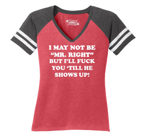 I May Not Be MR Right, But I'll Fuck You Till He Shows Up Ladies Short Sleeve Game V-Neck Shirt
