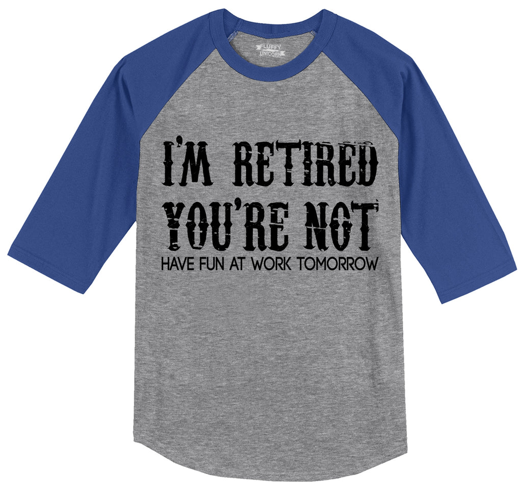 I'm Retired You're Not Have Fun Work Tomorrow Funny Tee Mens 3/4 Sleeve Raglan Jersey