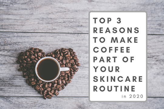 Top 3 Reasons To Make Coffee Part Of Your Skincare Routine in 2020