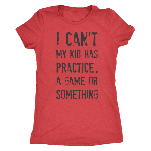 I Can't My Kid Has Praactice A Game or Something Womens Mom Tri Blend Tee