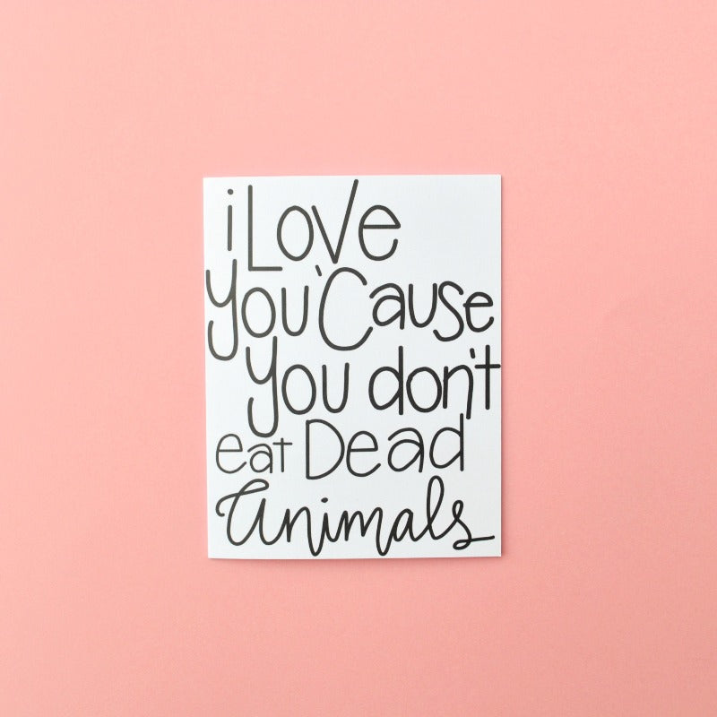 I Love you Because You Don't Eat Dead Animals Vegan Greeting Card